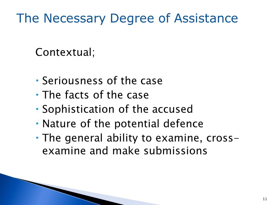 Contextual;  Seriousness of the case  The facts of the case  Sophistication of the accused  Nature of the potential defence  The general ability to examine, cross- examine and make submissions 11 The Necessary Degree of Assistance