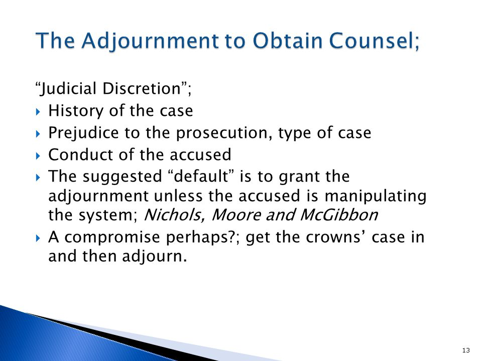 Judicial Discretion ;  History of the case  Prejudice to the prosecution, type of case  Conduct of the accused  The suggested default is to grant the adjournment unless the accused is manipulating the system; Nichols, Moore and McGibbon  A compromise perhaps ; get the crowns' case in and then adjourn.