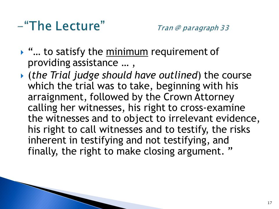  … to satisfy the minimum requirement of providing assistance …,  (the Trial judge should have outlined) the course which the trial was to take, beginning with his arraignment, followed by the Crown Attorney calling her witnesses, his right to cross-examine the witnesses and to object to irrelevant evidence, his right to call witnesses and to testify, the risks inherent in testifying and not testifying, and finally, the right to make closing argument.