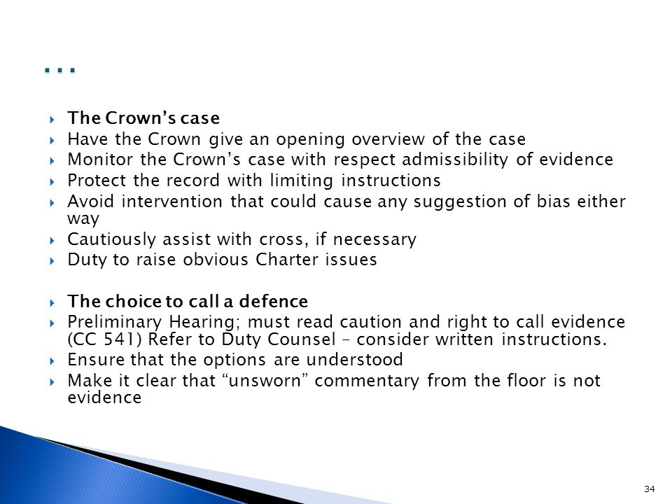  The Crown's case  Have the Crown give an opening overview of the case  Monitor the Crown's case with respect admissibility of evidence  Protect the record with limiting instructions  Avoid intervention that could cause any suggestion of bias either way  Cautiously assist with cross, if necessary  Duty to raise obvious Charter issues  The choice to call a defence  Preliminary Hearing; must read caution and right to call evidence (CC 541) Refer to Duty Counsel – consider written instructions.