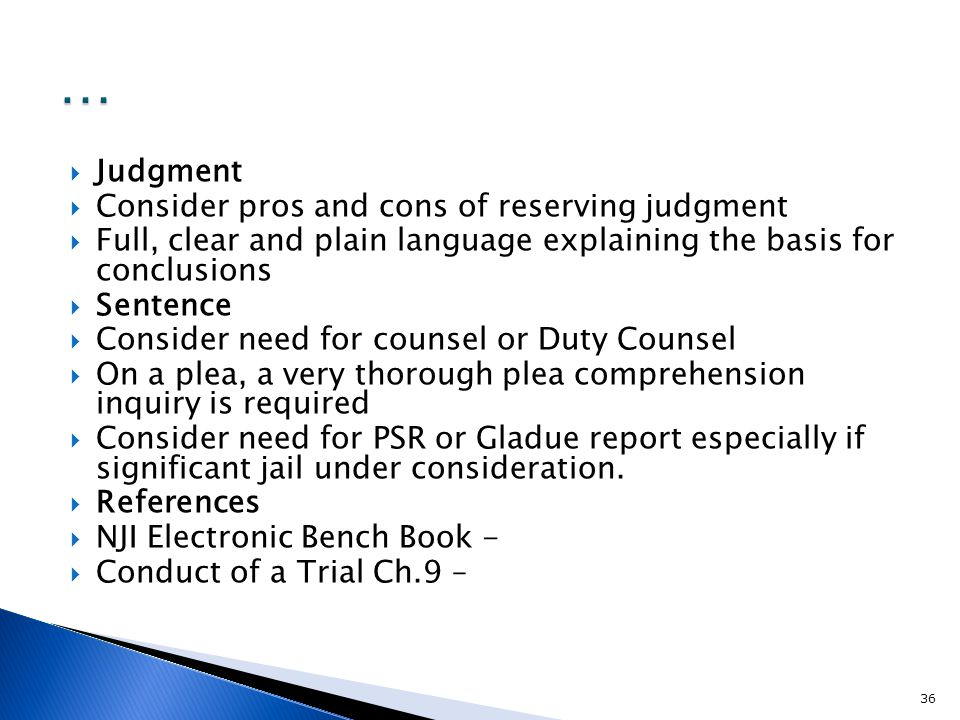  Judgment  Consider pros and cons of reserving judgment  Full, clear and plain language explaining the basis for conclusions  Sentence  Consider need for counsel or Duty Counsel  On a plea, a very thorough plea comprehension inquiry is required  Consider need for PSR or Gladue report especially if significant jail under consideration.