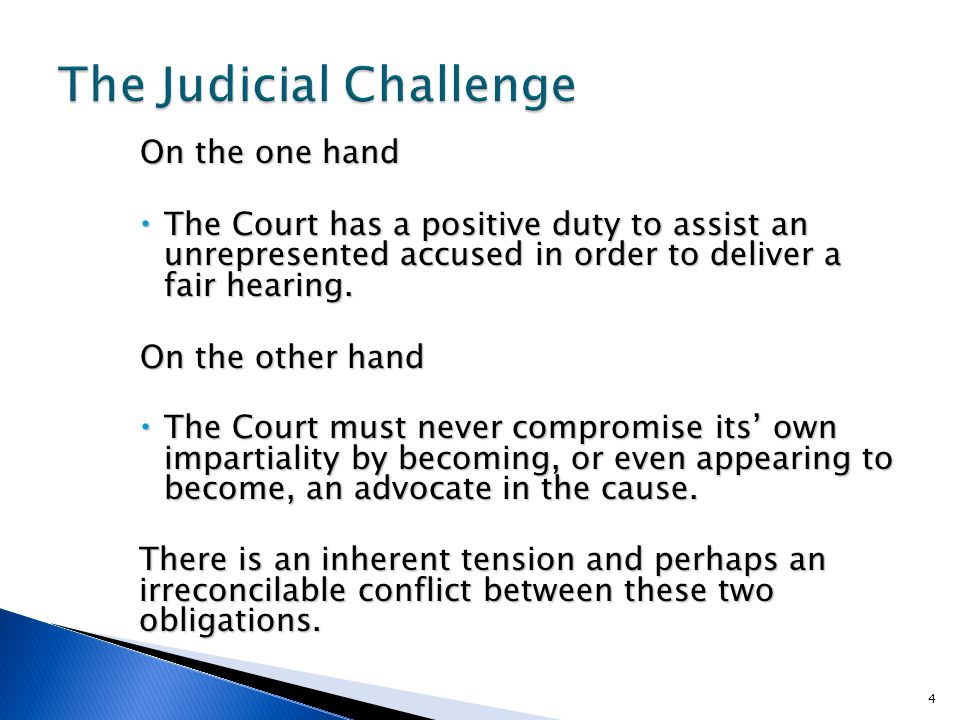 On the one hand  The Court has a positive duty to assist an unrepresented accused in order to deliver a fair hearing.