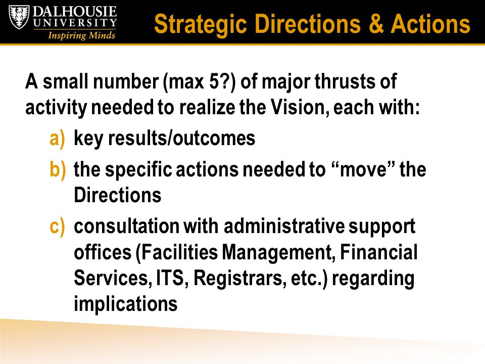 Strategic Directions & Actions A small number (max 5 ) of major thrusts of activity needed to realize the Vision, each with: a)key results/outcomes b)the specific actions needed to move the Directions c)consultation with administrative support offices (Facilities Management, Financial Services, ITS, Registrars, etc.) regarding implications
