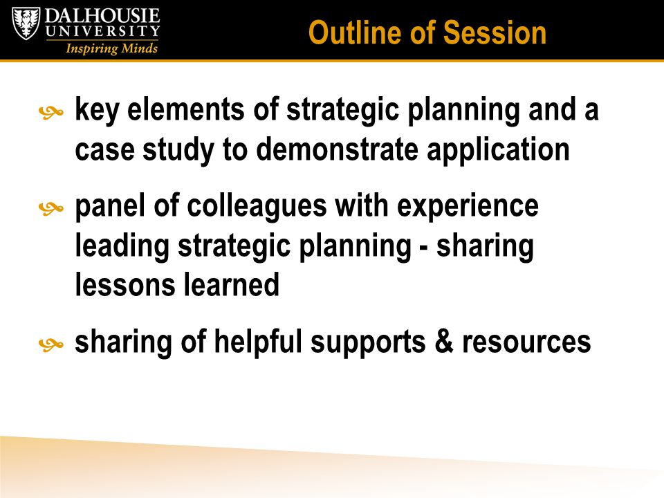 Outline of Session  key elements of strategic planning and a case study to demonstrate application  panel of colleagues with experience leading strategic planning - sharing lessons learned  sharing of helpful supports & resources