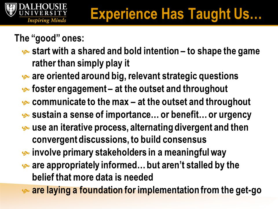 Experience Has Taught Us… The good ones:  start with a shared and bold intention – to shape the game rather than simply play it  are oriented around big, relevant strategic questions  foster engagement – at the outset and throughout  communicate to the max – at the outset and throughout  sustain a sense of importance… or benefit… or urgency  use an iterative process, alternating divergent and then convergent discussions, to build consensus  involve primary stakeholders in a meaningful way  are appropriately informed… but aren't stalled by the belief that more data is needed  are laying a foundation for implementation from the get-go