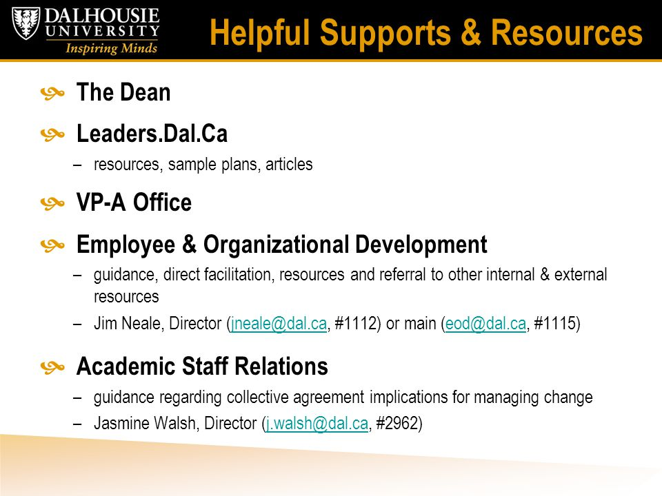 Helpful Supports & Resources  The Dean  Leaders.Dal.Ca –resources, sample plans, articles  VP-A Office  Employee & Organizational Development –guidance, direct facilitation, resources and referral to other internal & external resources –Jim Neale, Director (jneale@dal.ca, #1112) or main (eod@dal.ca, #1115)jneale@dal.caeod@dal.ca  Academic Staff Relations –guidance regarding collective agreement implications for managing change –Jasmine Walsh, Director (j.walsh@dal.ca, #2962)j.walsh@dal.ca