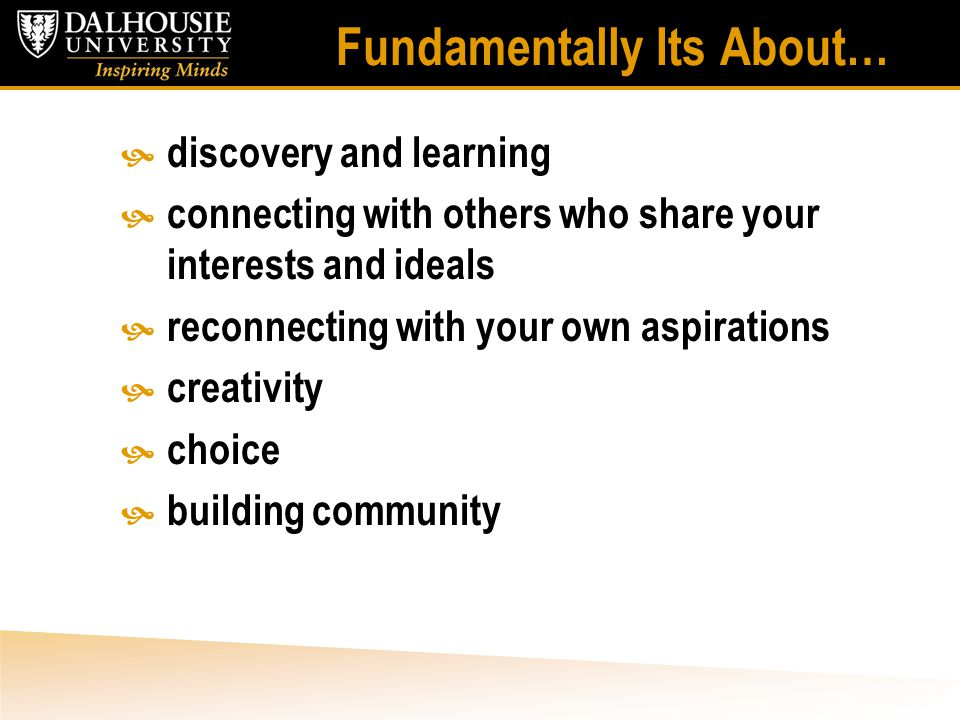 Fundamentally Its About…  discovery and learning  connecting with others who share your interests and ideals  reconnecting with your own aspirations  creativity  choice  building community