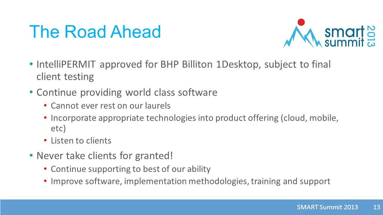 SMART Summit 2013 13 The Road Ahead IntelliPERMIT approved for BHP Billiton 1Desktop, subject to final client testing Continue providing world class s