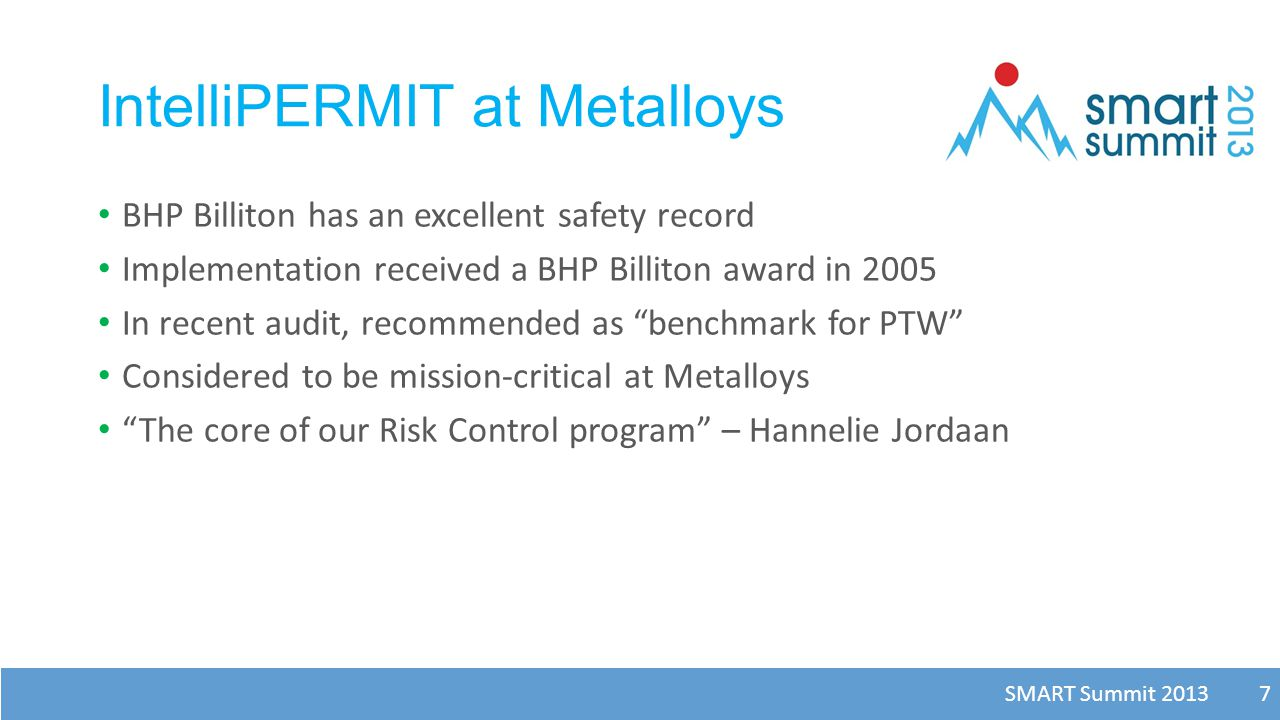 SMART Summit 2013 7 IntelliPERMIT at Metalloys BHP Billiton has an excellent safety record Implementation received a BHP Billiton award in 2005 In rec