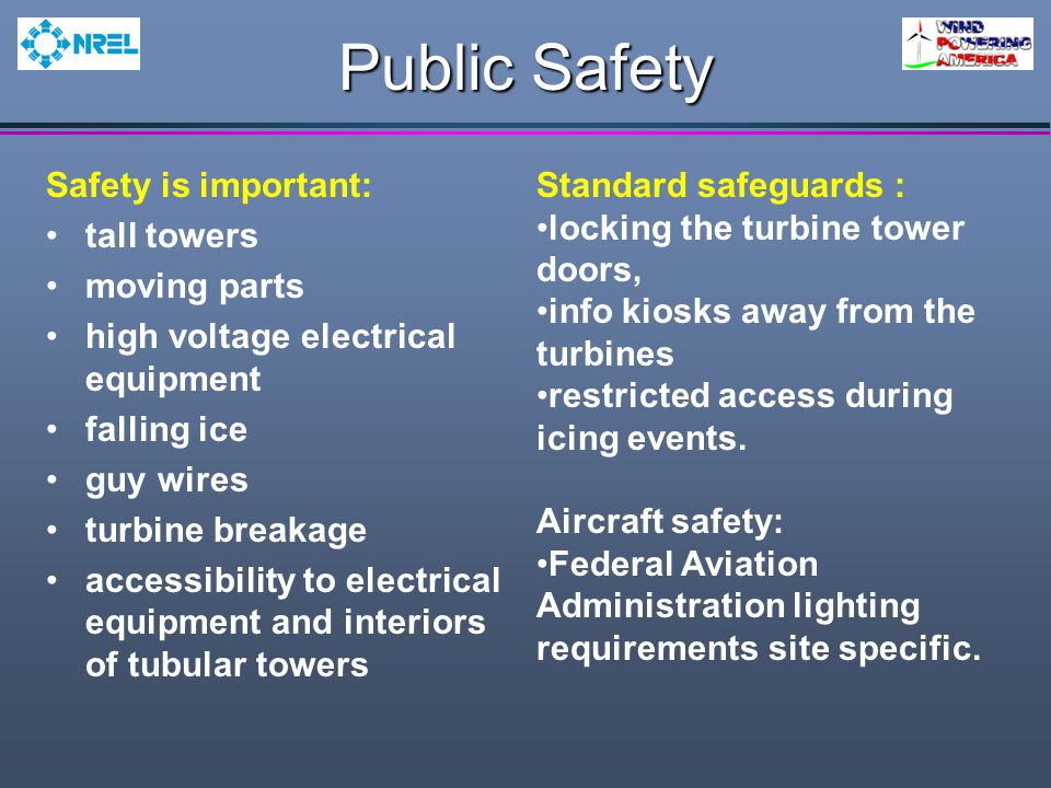 Public Safety Safety is important: tall towers moving parts high voltage electrical equipment falling ice guy wires turbine breakage accessibility to