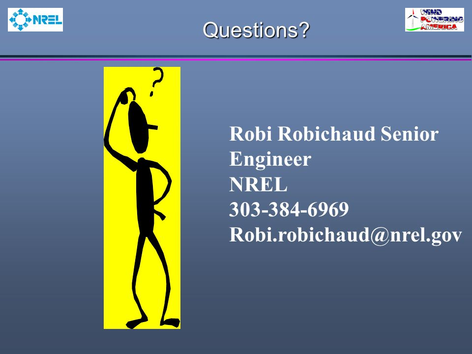 Questions? Robi Robichaud Senior Engineer NREL 303-384-6969 Robi.robichaud@nrel.gov