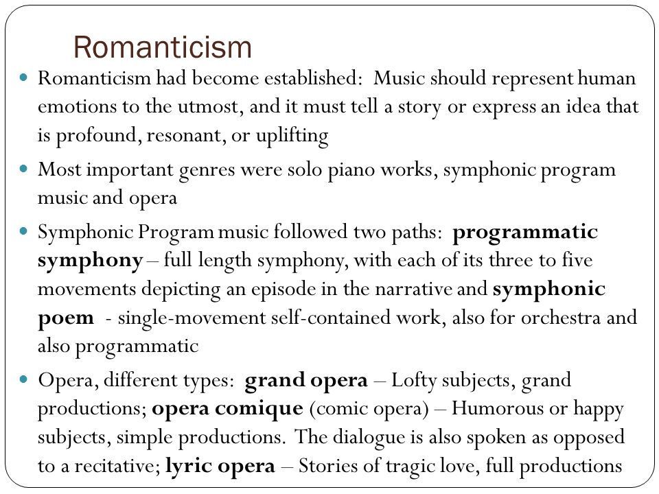 Romanticism Romanticism had become established: Music should represent human emotions to the utmost, and it must tell a story or express an idea that is profound, resonant, or uplifting Most important genres were solo piano works, symphonic program music and opera Symphonic Program music followed two paths: programmatic symphony – full length symphony, with each of its three to five movements depicting an episode in the narrative and symphonic poem - single-movement self-contained work, also for orchestra and also programmatic Opera, different types: grand opera – Lofty subjects, grand productions; opera comique (comic opera) – Humorous or happy subjects, simple productions.