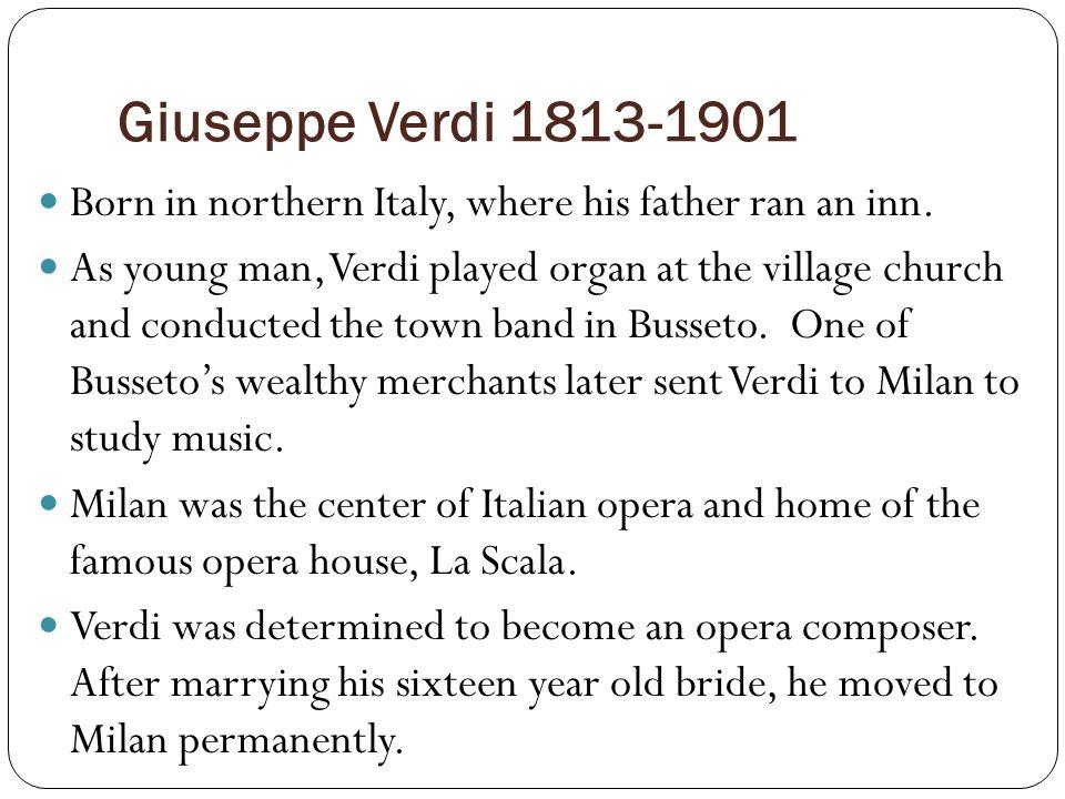 Giuseppe Verdi 1813-1901 Born in northern Italy, where his father ran an inn.