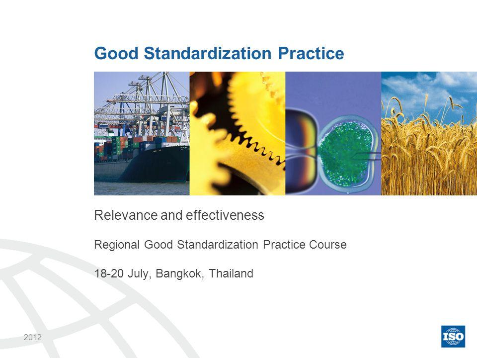 Relevance and effectiveness Regional Good Standardization Practice Course 18-20 July, Bangkok, Thailand Good Standardization Practice 2012