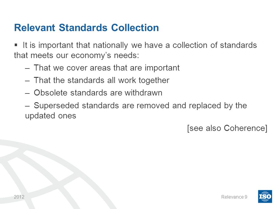 Relevant Standards Collection  It is important that nationally we have a collection of standards that meets our economy's needs: –That we cover areas that are important –That the standards all work together –Obsolete standards are withdrawn –Superseded standards are removed and replaced by the updated ones [see also Coherence] 2012Relevance9