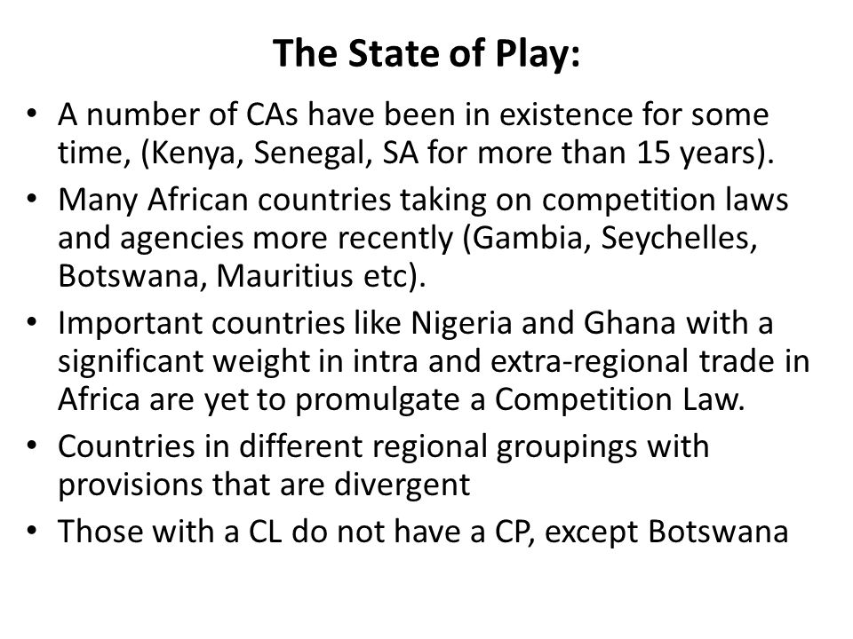 'Every country should have the flexibility to order its own competition regime to suit its genius, goals and aspirations' Professor Frederick Jenny It is worth noting that: models of African Competition Regimes are borrowed from outside the continent Competition rules contained in Association Agreements between the EC and its African regional partners were meant to prevent anti-competitive practices in trade But in some instances did not address domestic market competition issues at the outset CPL - not a neutral instrument.