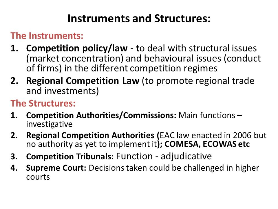 Instruments and Structures: The Instruments: 1.Competition policy/law - to deal with structural issues (market concentration) and behavioural issues (conduct of firms) in the different competition regimes 2.Regional Competition Law (to promote regional trade and investments) The Structures: 1.Competition Authorities/Commissions: Main functions – investigative 2.Regional Competition Authorities (EAC law enacted in 2006 but no authority as yet to implement it); COMESA, ECOWAS etc 3.Competition Tribunals: Function - adjudicative 4.Supreme Court: Decisions taken could be challenged in higher courts