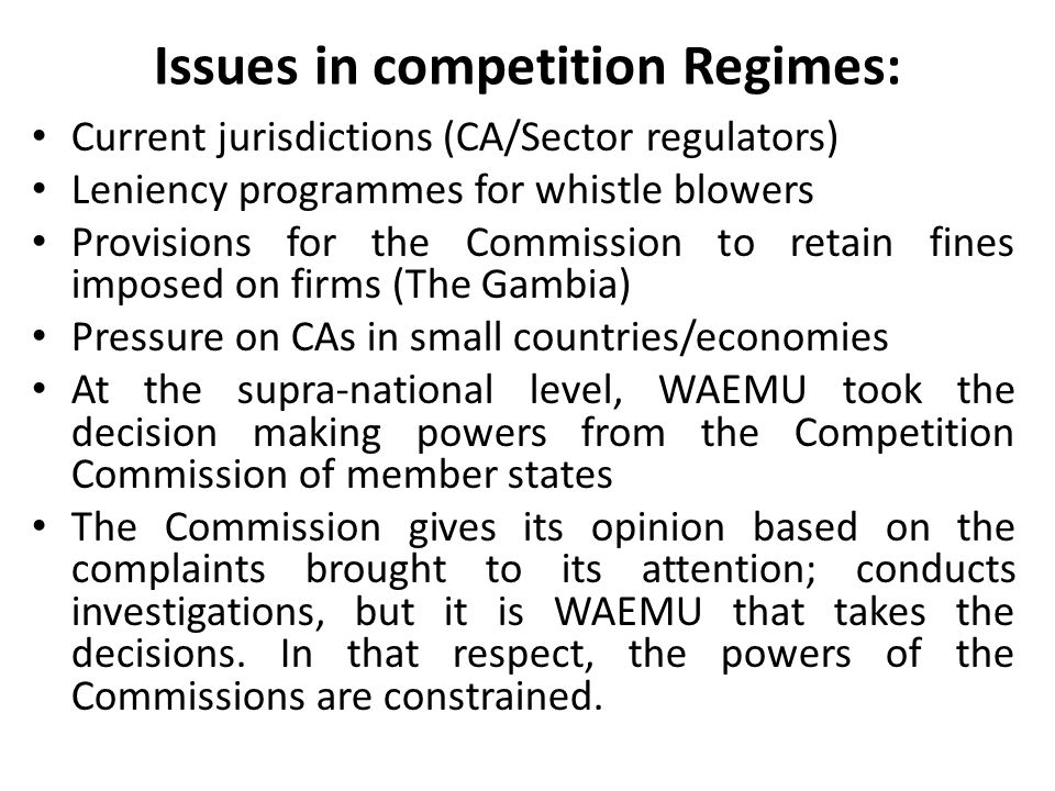 Issues in competition Regimes: Current jurisdictions (CA/Sector regulators) Leniency programmes for whistle blowers Provisions for the Commission to retain fines imposed on firms (The Gambia) Pressure on CAs in small countries/economies At the supra-national level, WAEMU took the decision making powers from the Competition Commission of member states The Commission gives its opinion based on the complaints brought to its attention; conducts investigations, but it is WAEMU that takes the decisions.