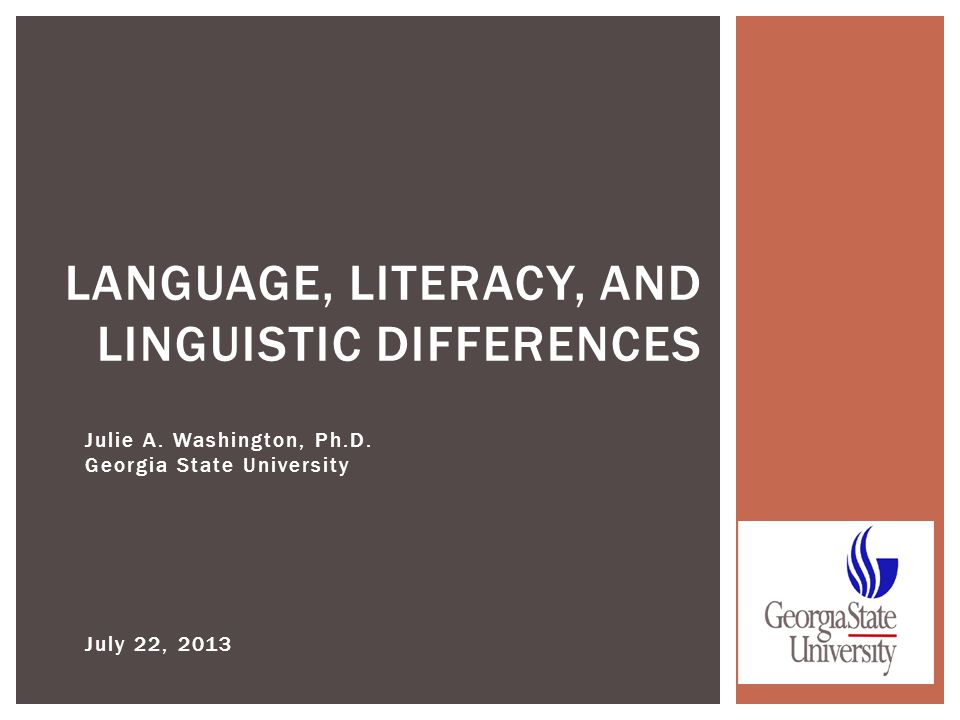 Julie A. Washington, Ph.D. Georgia State University July 22, 2013 LANGUAGE, LITERACY, AND LINGUISTIC DIFFERENCES