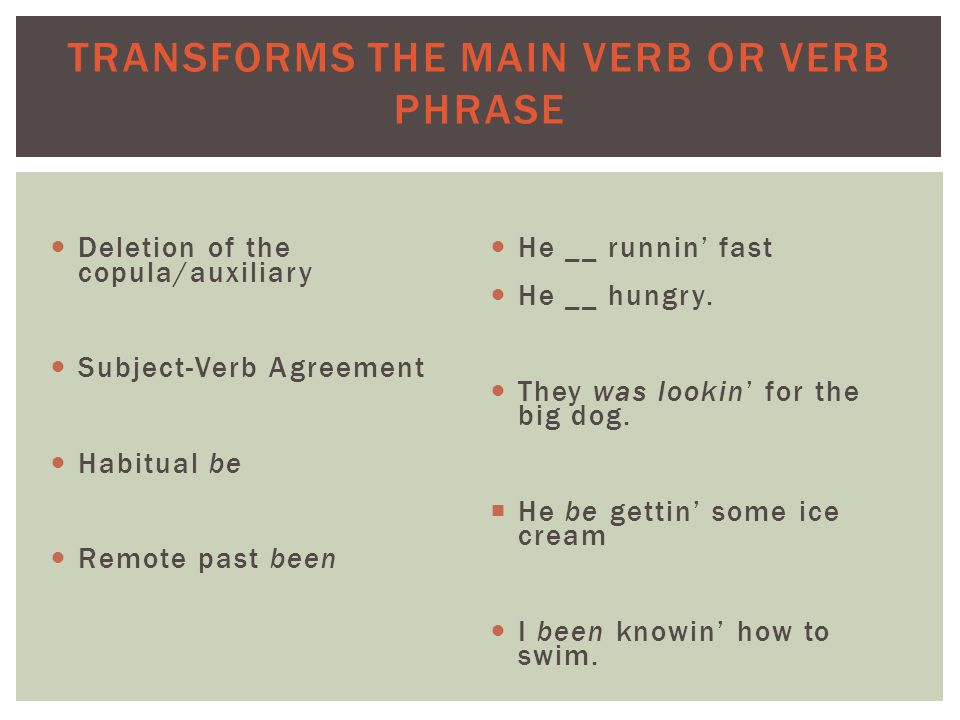 TRANSFORMS THE MAIN VERB OR VERB PHRASE Deletion of the copula/auxiliary Subject-Verb Agreement Habitual be Remote past been He __ runnin' fast He __ hungry.