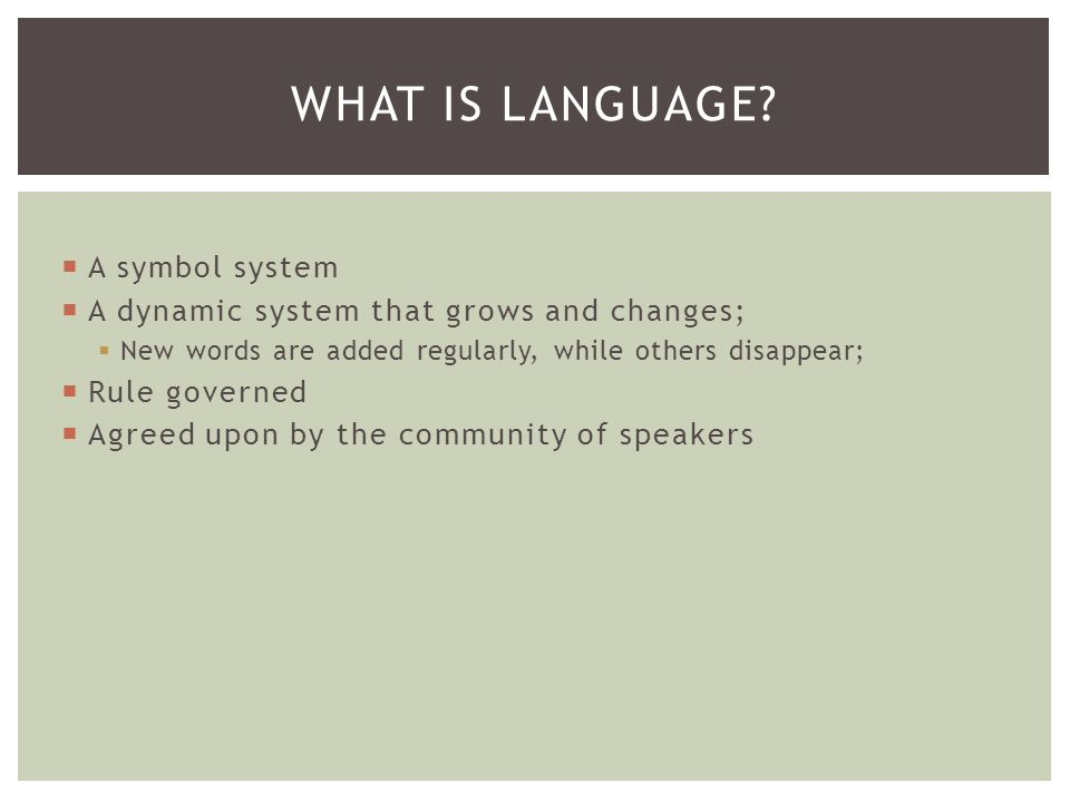  A symbol system  A dynamic system that grows and changes;  New words are added regularly, while others disappear;  Rule governed  Agreed upon by the community of speakers WHAT IS LANGUAGE