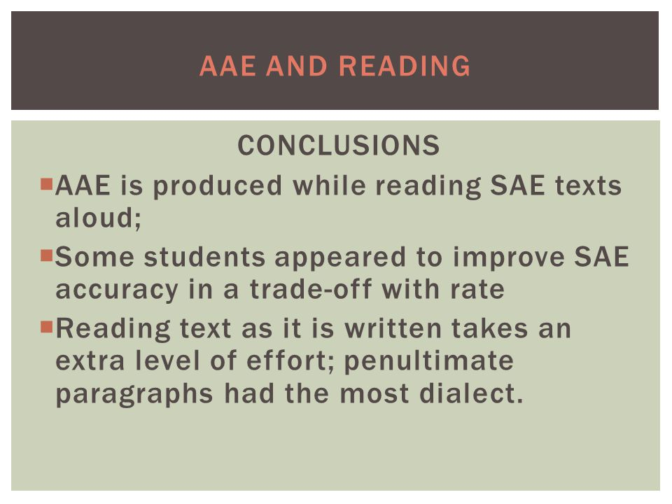 AAE AND READING CONCLUSIONS  AAE is produced while reading SAE texts aloud;  Some students appeared to improve SAE accuracy in a trade-off with rate  Reading text as it is written takes an extra level of effort; penultimate paragraphs had the most dialect.