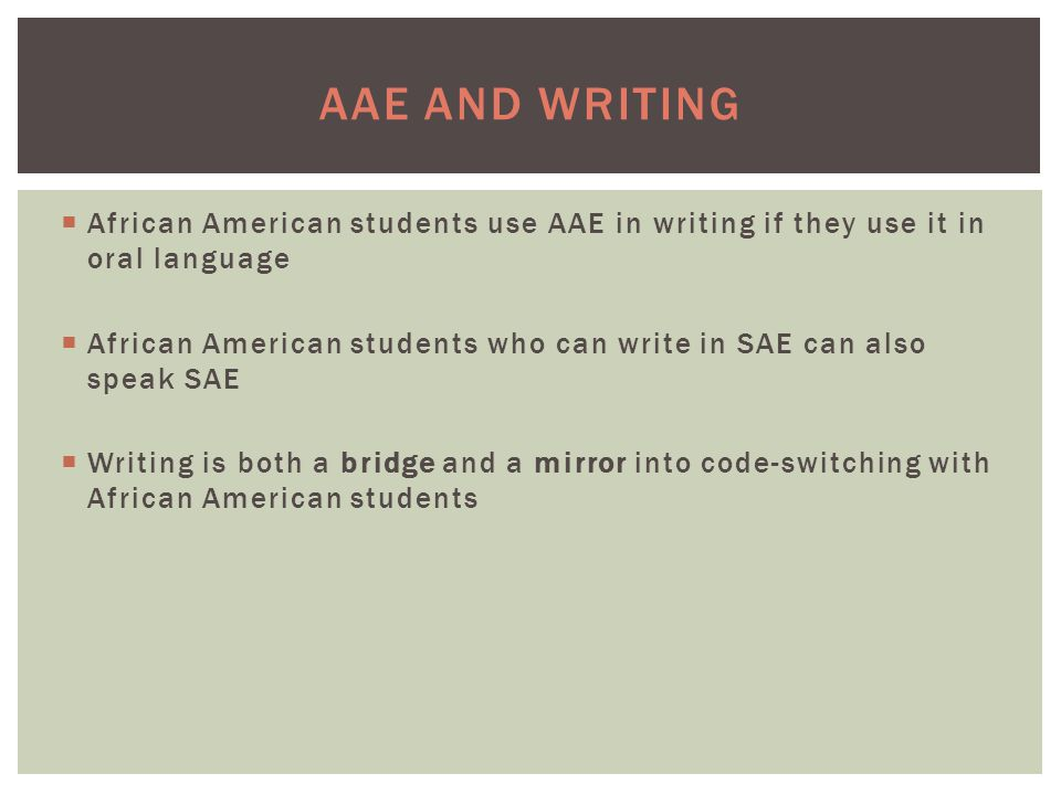 AAE AND WRITING  African American students use AAE in writing if they use it in oral language  African American students who can write in SAE can also speak SAE  Writing is both a bridge and a mirror into code-switching with African American students