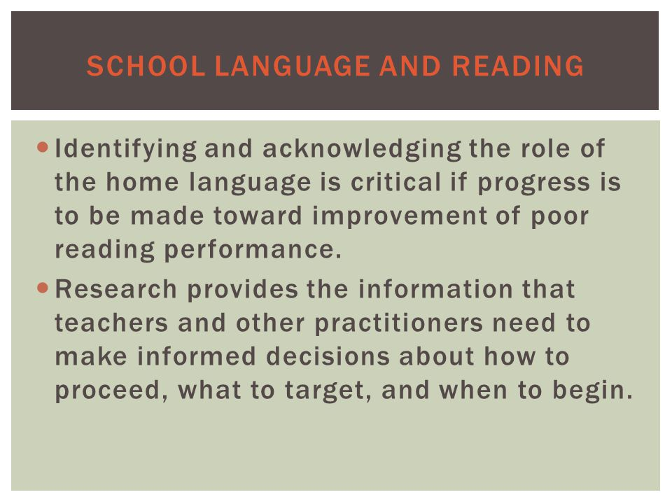 SCHOOL LANGUAGE AND READING Identifying and acknowledging the role of the home language is critical if progress is to be made toward improvement of poor reading performance.