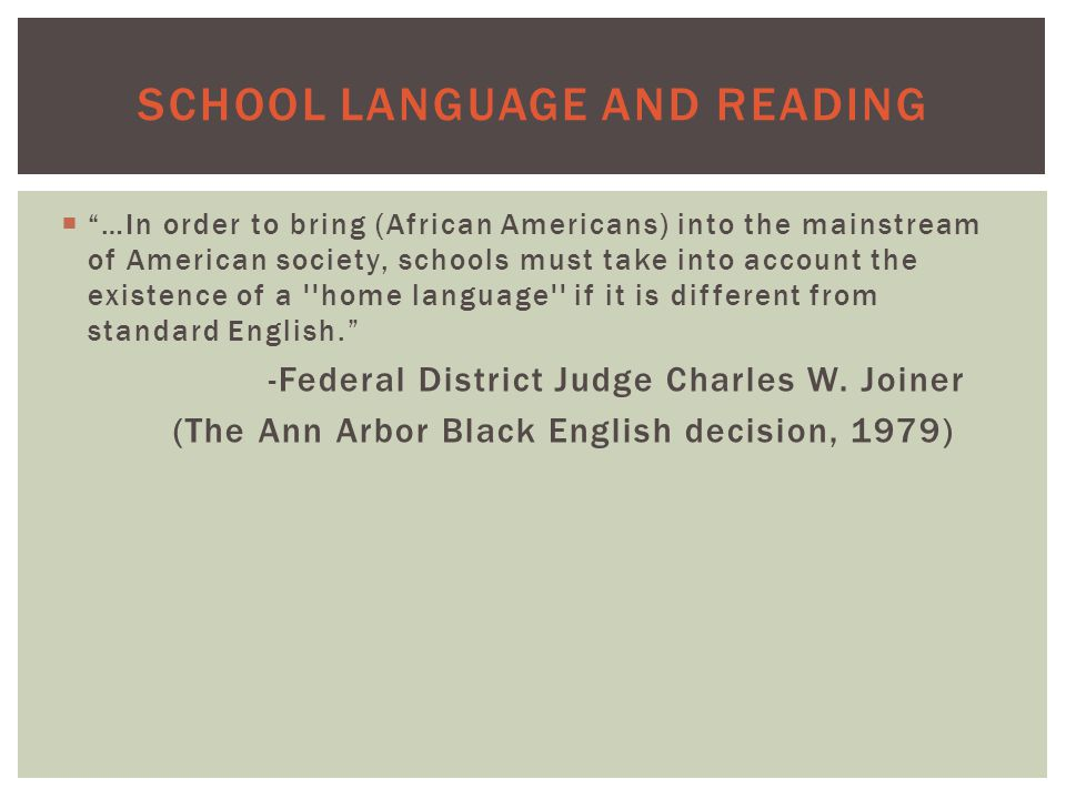 SCHOOL LANGUAGE AND READING  …In order to bring (African Americans) into the mainstream of American society, schools must take into account the existence of a home language if it is different from standard English. - Federal District Judge Charles W.
