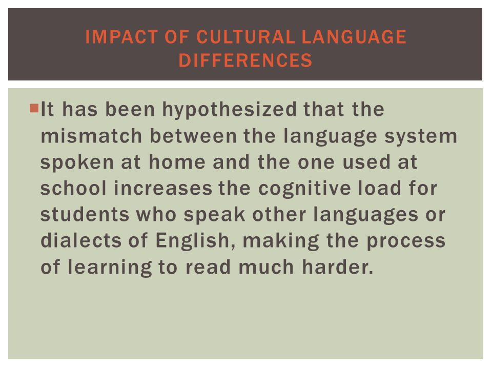  It has been hypothesized that the mismatch between the language system spoken at home and the one used at school increases the cognitive load for students who speak other languages or dialects of English, making the process of learning to read much harder.