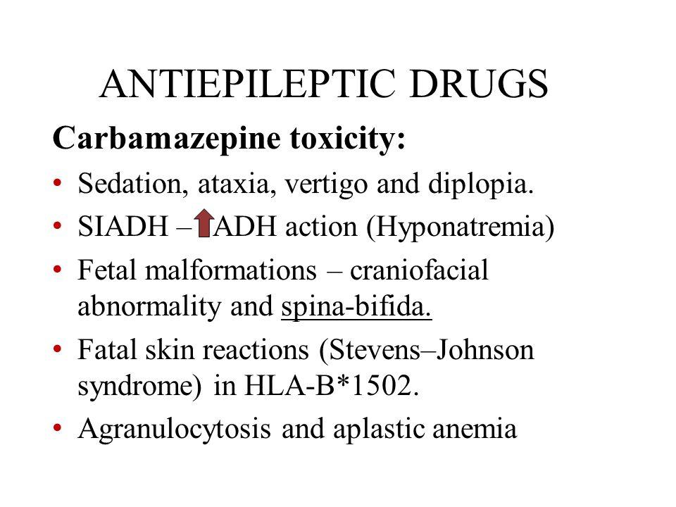 ANTIEPILEPTIC DRUGS Carbamazepine toxicity: Sedation, ataxia, vertigo and diplopia. SIADH – ADH action (Hyponatremia) Fetal malformations – craniofaci