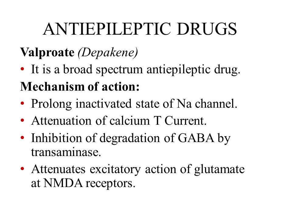 ANTIEPILEPTIC DRUGS Valproate (Depakene) It is a broad spectrum antiepileptic drug. Mechanism of action: Prolong inactivated state of Na channel. Atte