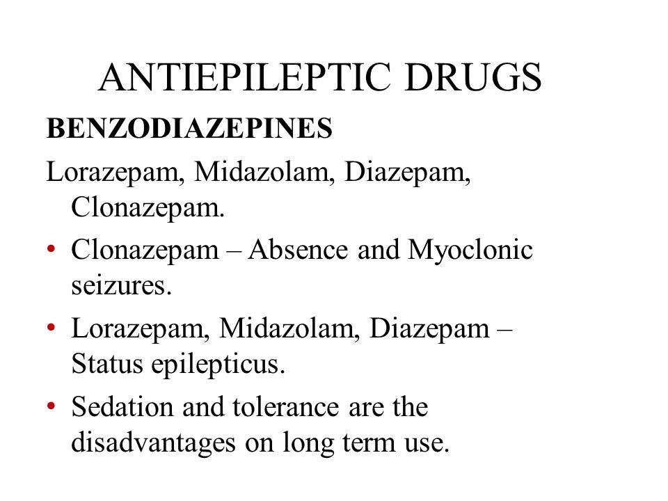 ANTIEPILEPTIC DRUGS BENZODIAZEPINES Lorazepam, Midazolam, Diazepam, Clonazepam. Clonazepam – Absence and Myoclonic seizures. Lorazepam, Midazolam, Dia