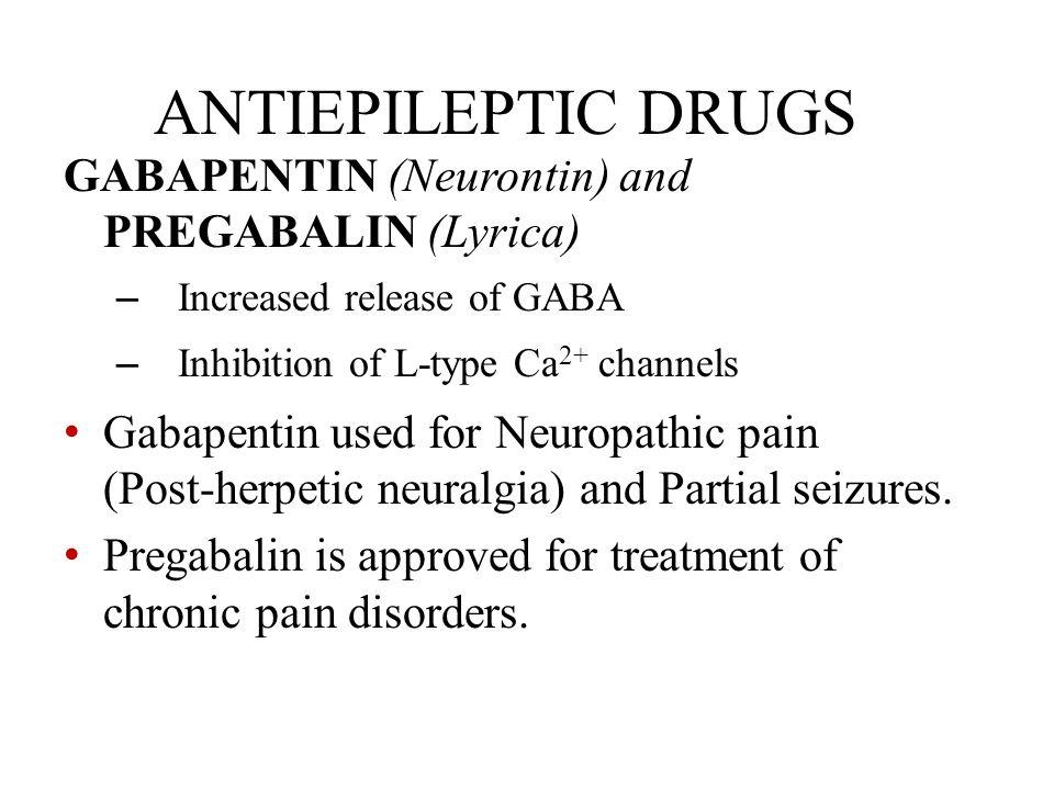 ANTIEPILEPTIC DRUGS GABAPENTIN (Neurontin) and PREGABALIN (Lyrica) – Increased release of GABA – Inhibition of L-type Ca 2+ channels Gabapentin used f