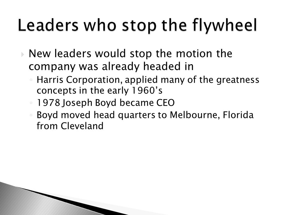  New leaders would stop the motion the company was already headed in ◦ Harris Corporation, applied many of the greatness concepts in the early 1960's ◦ 1978 Joseph Boyd became CEO ◦ Boyd moved head quarters to Melbourne, Florida from Cleveland