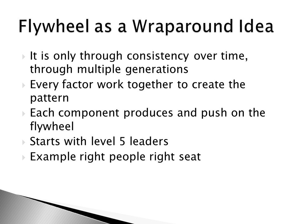 It is only through consistency over time, through multiple generations  Every factor work together to create the pattern  Each component produces and push on the flywheel  Starts with level 5 leaders  Example right people right seat