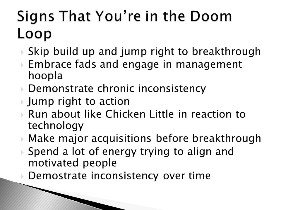  Skip build up and jump right to breakthrough  Embrace fads and engage in management hoopla  Demonstrate chronic inconsistency  Jump right to action  Run about like Chicken Little in reaction to technology  Make major acquisitions before breakthrough  Spend a lot of energy trying to align and motivated people  Demostrate inconsistency over time
