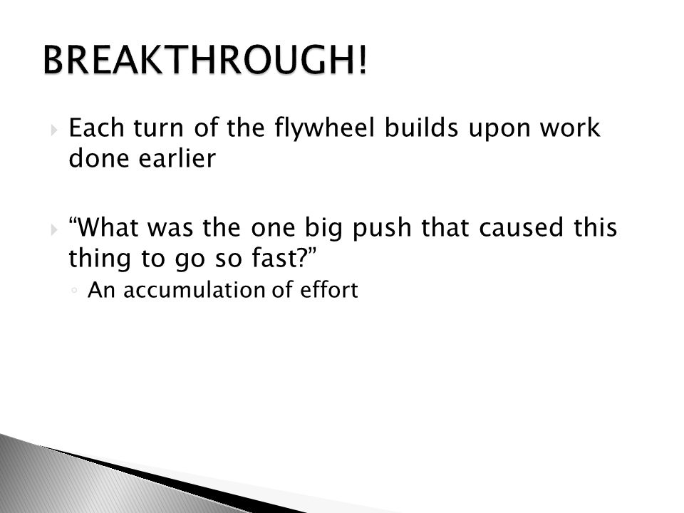  Each turn of the flywheel builds upon work done earlier  What was the one big push that caused this thing to go so fast ◦ An accumulation of effort