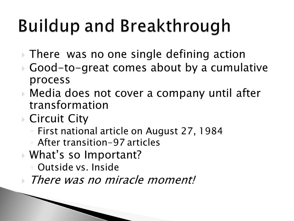 There was no one single defining action  Good-to-great comes about by a cumulative process  Media does not cover a company until after transformation  Circuit City ◦ First national article on August 27, 1984 ◦ After transition-97 articles  What's so Important.