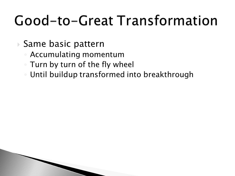  Same basic pattern ◦ Accumulating momentum ◦ Turn by turn of the fly wheel ◦ Until buildup transformed into breakthrough