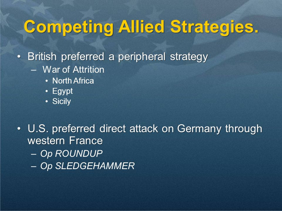 Competing Allied Strategies. British preferred a peripheral strategyBritish preferred a peripheral strategy – War of Attrition North Africa Egypt Sici