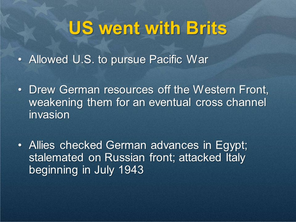 US went with Brits Allowed U.S. to pursue Pacific WarAllowed U.S. to pursue Pacific War Drew German resources off the Western Front, weakening them fo