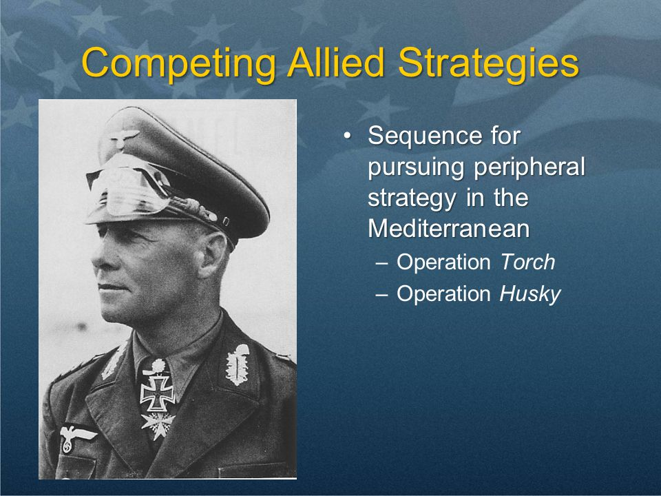 Competing Allied Strategies Sequence for pursuing peripheral strategy in the Mediterranean –Operation Torch –Operation Husky