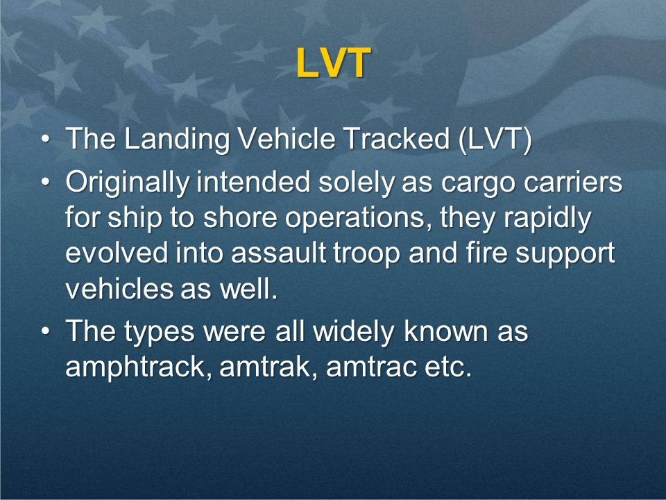 LVT The Landing Vehicle Tracked (LVT)The Landing Vehicle Tracked (LVT) Originally intended solely as cargo carriers for ship to shore operations, they