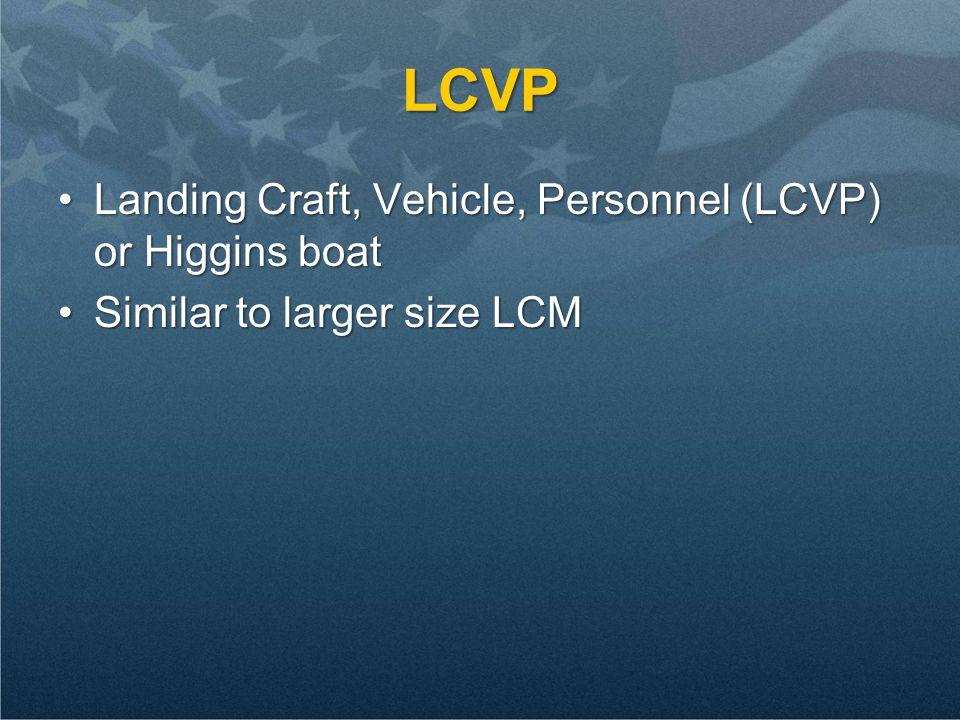 LCVP Landing Craft, Vehicle, Personnel (LCVP) or Higgins boatLanding Craft, Vehicle, Personnel (LCVP) or Higgins boat Similar to larger size LCMSimilar to larger size LCM