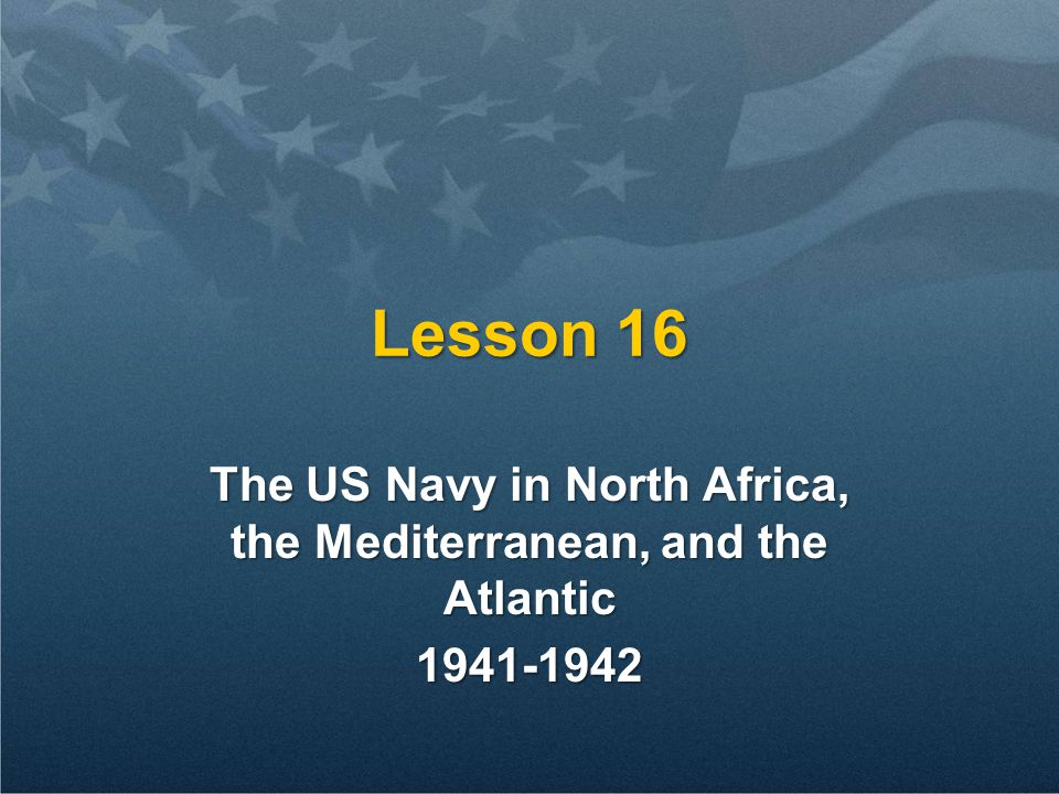Lesson 16 The US Navy in North Africa, the Mediterranean, and the Atlantic 1941-1942