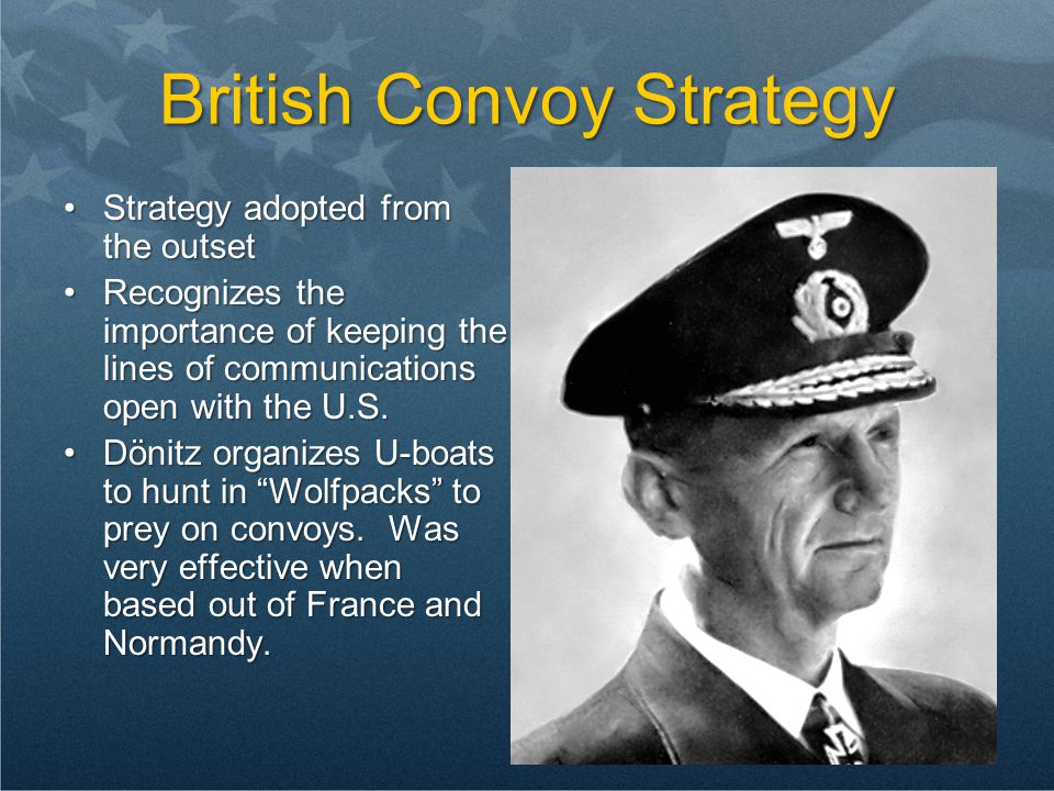 British Convoy Strategy Strategy adopted from the outsetStrategy adopted from the outset Recognizes the importance of keeping the lines of communications open with the U.S.Recognizes the importance of keeping the lines of communications open with the U.S.