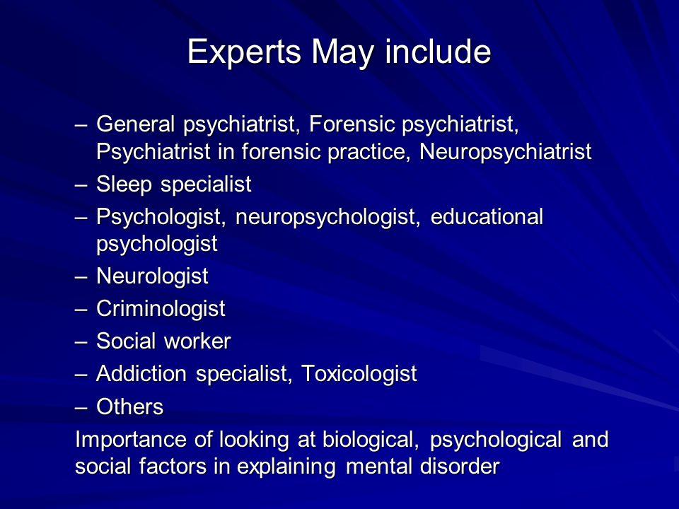 Experts May include –General psychiatrist, Forensic psychiatrist, Psychiatrist in forensic practice, Neuropsychiatrist –Sleep specialist –Psychologist