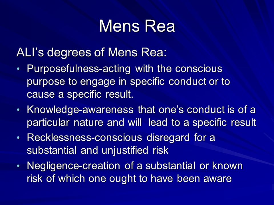 Mens Rea ALI's degrees of Mens Rea: Purposefulness-acting with the conscious purpose to engage in specific conduct or to cause a specific result. Purp