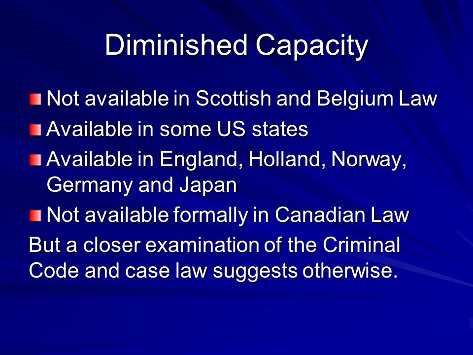 Diminished Capacity Not available in Scottish and Belgium Law Available in some US states Available in England, Holland, Norway, Germany and Japan Not